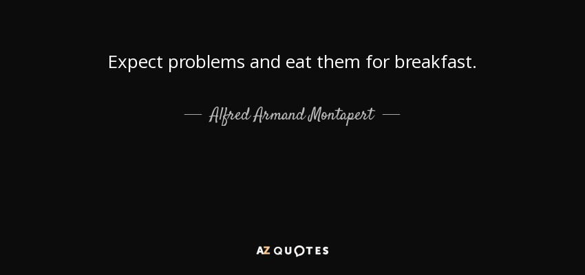 Expect problems and eat them for breakfast. - Alfred Armand Montapert