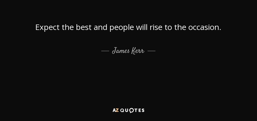 James Kerr Quote Expect The Best And People Will Rise To The Occasion