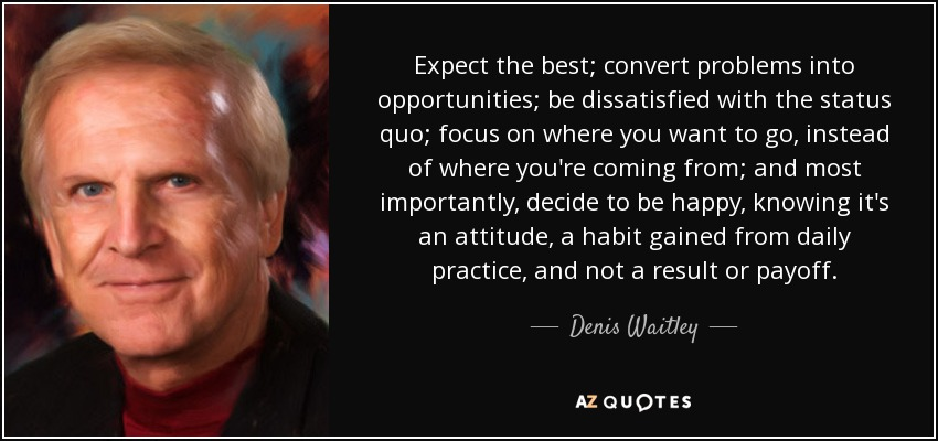 Expect the best; convert problems into opportunities; be dissatisfied with the status quo; focus on where you want to go, instead of where you're coming from; and most importantly, decide to be happy, knowing it's an attitude, a habit gained from daily practice, and not a result or payoff. - Denis Waitley