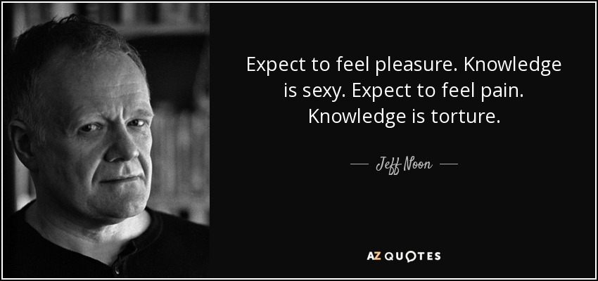 Expect to feel pleasure. Knowledge is sexy. Expect to feel pain. Knowledge is torture. - Jeff Noon