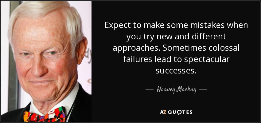 Expect to make some mistakes when you try new and different approaches. Sometimes colossal failures lead to spectacular successes. - Harvey Mackay