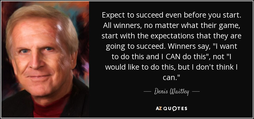 Expect to succeed even before you start. All winners, no matter what their game, start with the expectations that they are going to succeed. Winners say,