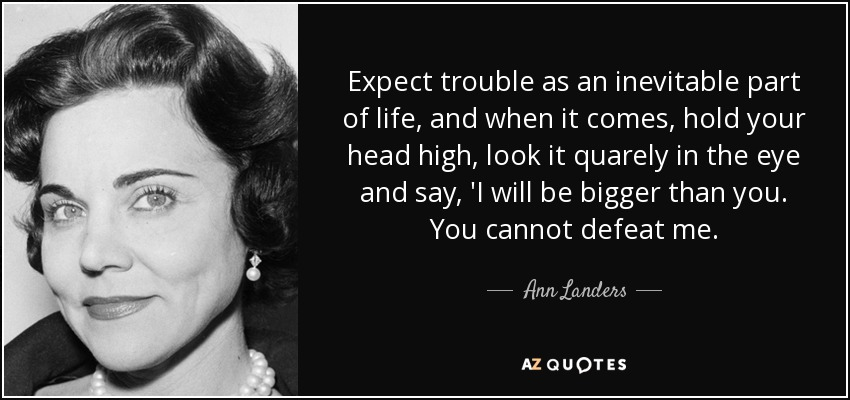 Expect trouble as an inevitable part of life, and when it comes, hold your head high, look it quarely in the eye and say, 'I will be bigger than you. You cannot defeat me. - Ann Landers