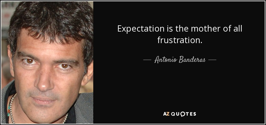 Expectation is the mother of all frustration. - Antonio Banderas