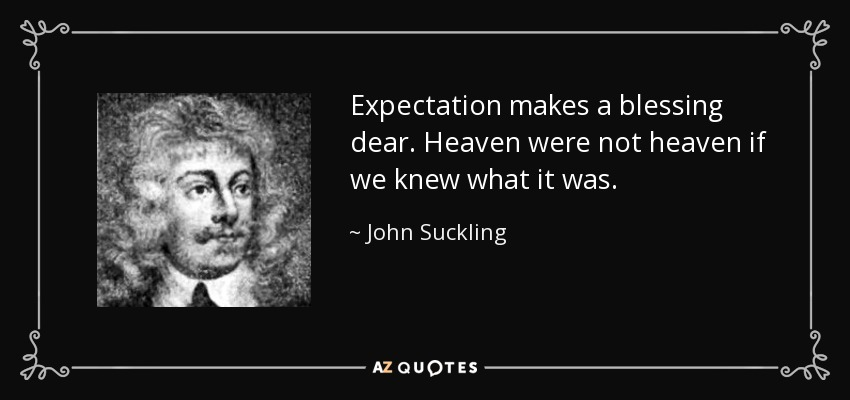 Expectation makes a blessing dear. Heaven were not heaven if we knew what it was. - John Suckling