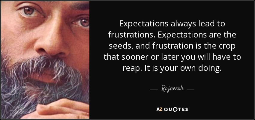 Expectations always lead to frustrations. Expectations are the seeds, and frustration is the crop that sooner or later you will have to reap. It is your own doing. - Rajneesh