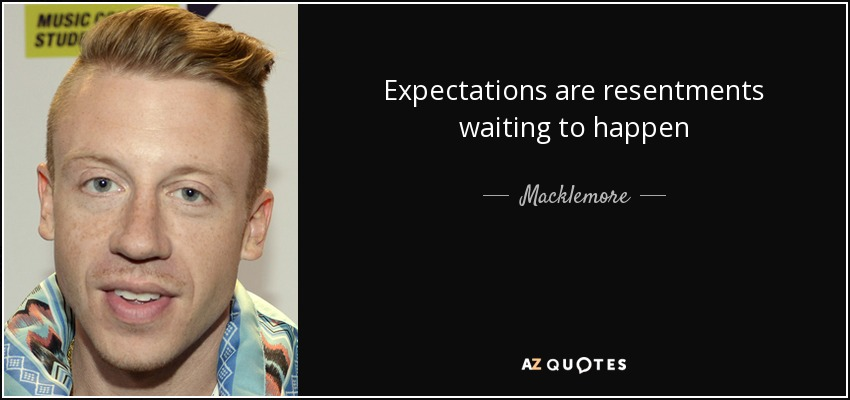 Expectations are resentments waiting to happen - Macklemore