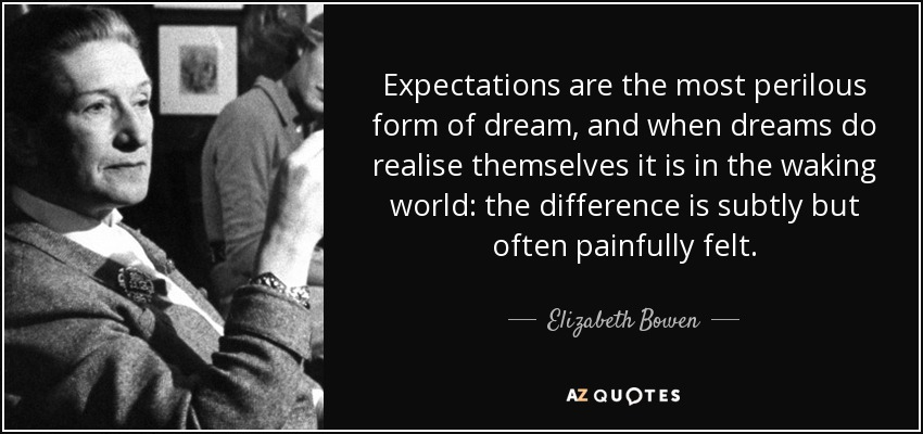 Expectations are the most perilous form of dream, and when dreams do realise themselves it is in the waking world: the difference is subtly but often painfully felt. - Elizabeth Bowen