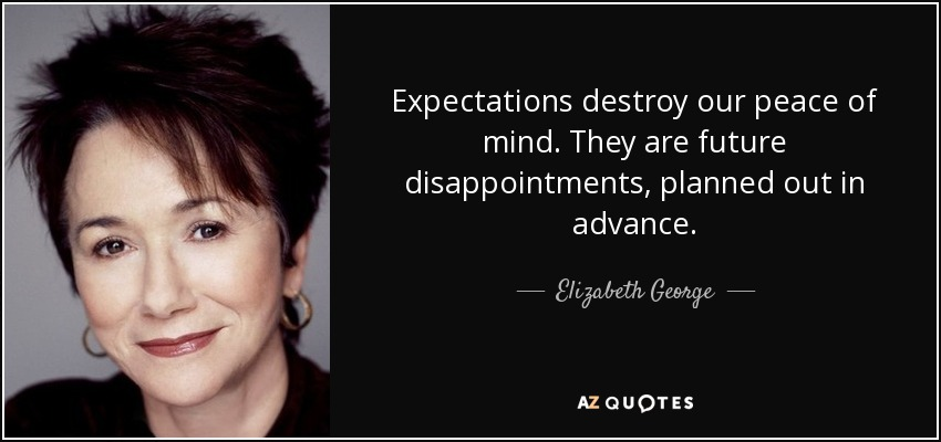 Expectations destroy our peace of mind. They are future disappointments, planned out in advance. - Elizabeth George