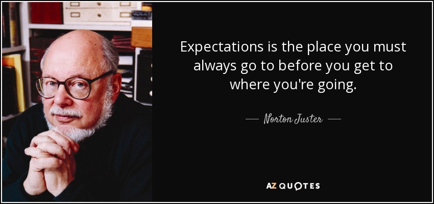 Expectations is the place you must always go to before you get to where you're going. - Norton Juster