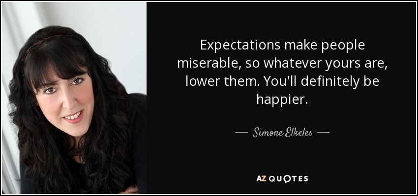 Expectations make people miserable, so whatever yours are, lower them. You'll definitely be happier. - Simone Elkeles