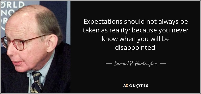 Expectations should not always be taken as reality; because you never know when you will be disappointed. - Samuel P. Huntington