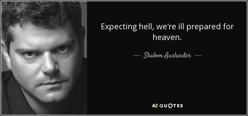Expecting hell, we're ill prepared for heaven. - Shalom Auslander