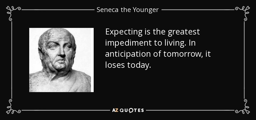 Expecting is the greatest impediment to living. In anticipation of tomorrow, it loses today. - Seneca the Younger