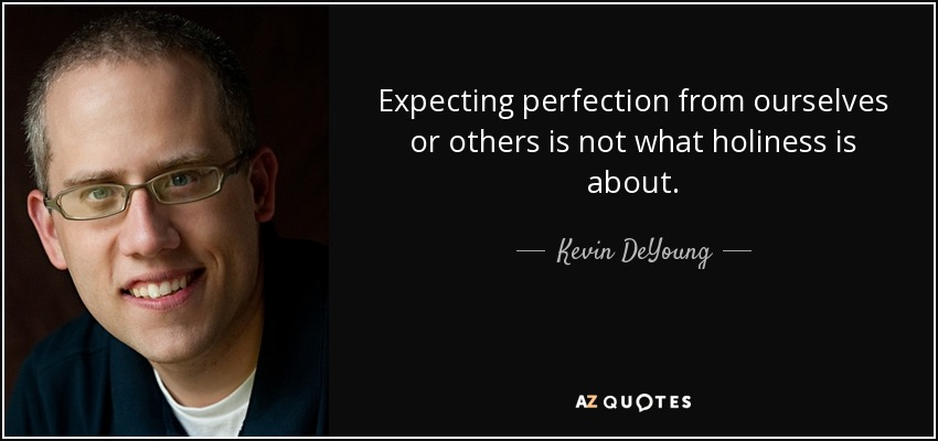 Expecting perfection from ourselves or others is not what holiness is about. - Kevin DeYoung