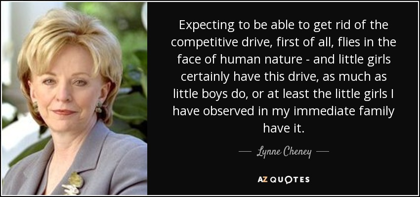 Expecting to be able to get rid of the competitive drive, first of all, flies in the face of human nature - and little girls certainly have this drive, as much as little boys do, or at least the little girls I have observed in my immediate family have it. - Lynne Cheney