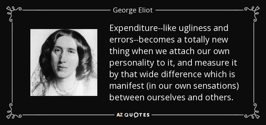 Expenditure--like ugliness and errors--becomes a totally new thing when we attach our own personality to it, and measure it by that wide difference which is manifest (in our own sensations) between ourselves and others. - George Eliot