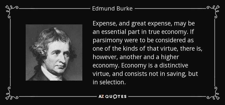 Expense, and great expense, may be an essential part in true economy. If parsimony were to be considered as one of the kinds of that virtue, there is, however, another and a higher economy. Economy is a distinctive virtue, and consists not in saving, but in selection. - Edmund Burke