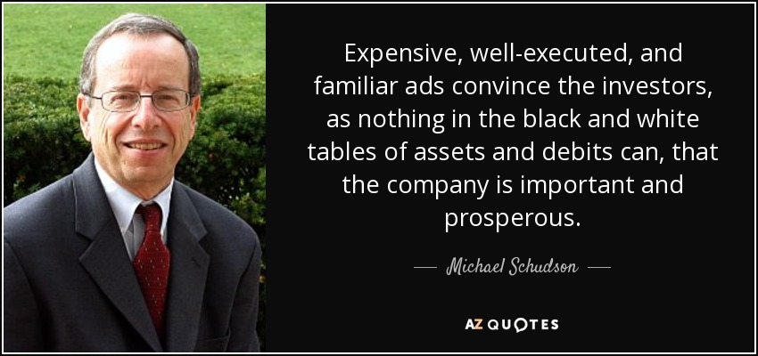 Expensive, well-executed, and familiar ads convince the investors, as nothing in the black and white tables of assets and debits can, that the company is important and prosperous. - Michael Schudson