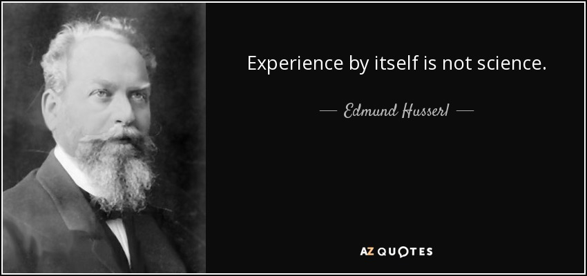 Experience by itself is not science. - Edmund Husserl
