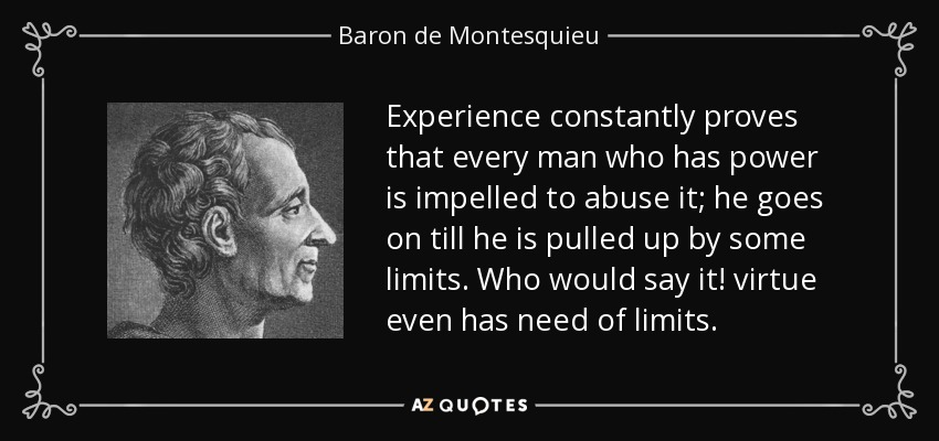 Experience constantly proves that every man who has power is impelled to abuse it; he goes on till he is pulled up by some limits. Who would say it! virtue even has need of limits. - Baron de Montesquieu