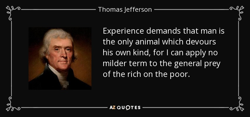 Experience demands that man is the only animal which devours his own kind, for I can apply no milder term to the general prey of the rich on the poor. - Thomas Jefferson