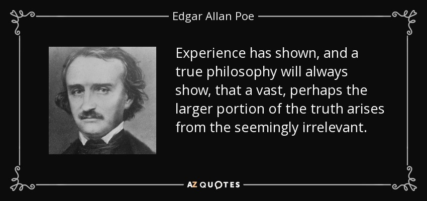 Experience has shown, and a true philosophy will always show, that a vast, perhaps the larger portion of the truth arises from the seemingly irrelevant. - Edgar Allan Poe