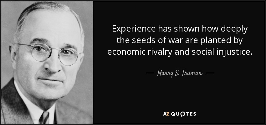 Experience has shown how deeply the seeds of war are planted by economic rivalry and social injustice. - Harry S. Truman