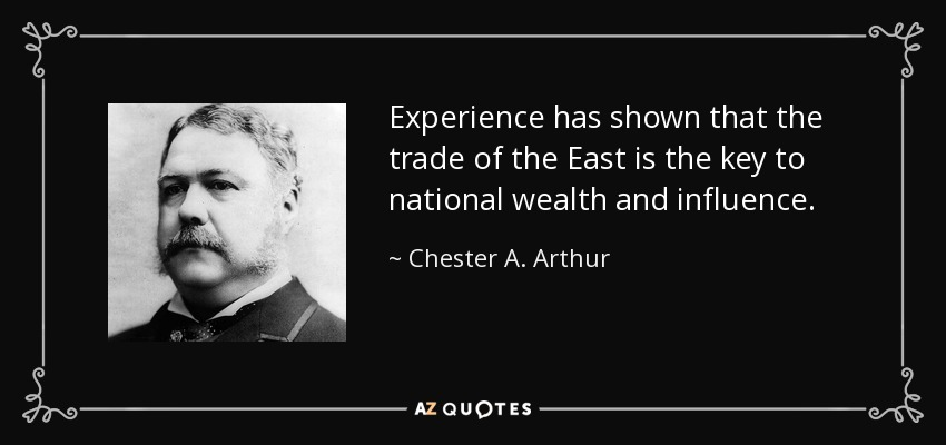 Experience has shown that the trade of the East is the key to national wealth and influence. - Chester A. Arthur