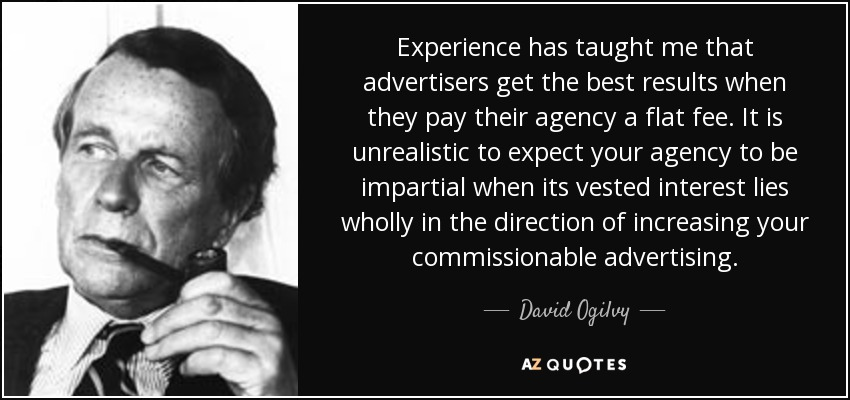 Experience has taught me that advertisers get the best results when they pay their agency a flat fee. It is unrealistic to expect your agency to be impartial when its vested interest lies wholly in the direction of increasing your commissionable advertising. - David Ogilvy