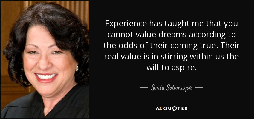 Experience has taught me that you cannot value dreams according to the odds of their coming true. Their real value is in stirring within us the will to aspire. - Sonia Sotomayor