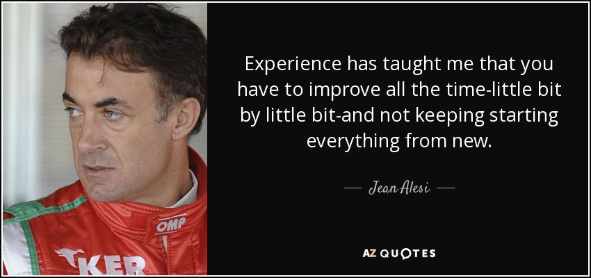 Experience has taught me that you have to improve all the time-little bit by little bit-and not keeping starting everything from new. - Jean Alesi