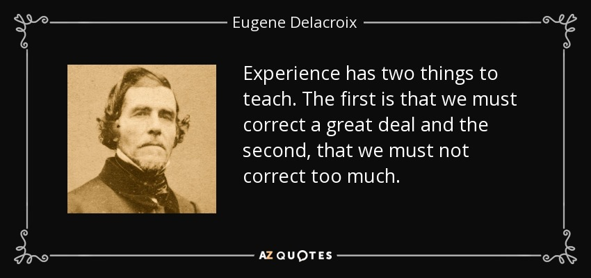 Experience has two things to teach. The first is that we must correct a great deal and the second, that we must not correct too much. - Eugene Delacroix