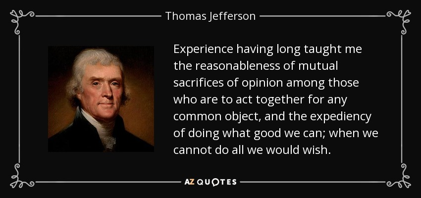 Experience having long taught me the reasonableness of mutual sacrifices of opinion among those who are to act together for any common object, and the expediency of doing what good we can; when we cannot do all we would wish. - Thomas Jefferson