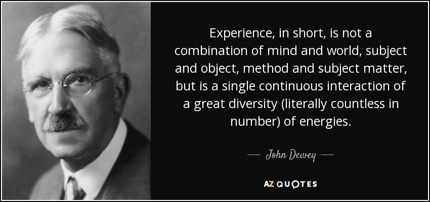 Experience, in short, is not a combination of mind and world, subject and object, method and subject matter, but is a single continuous interaction of a great diversity (literally countless in number) of energies. - John Dewey