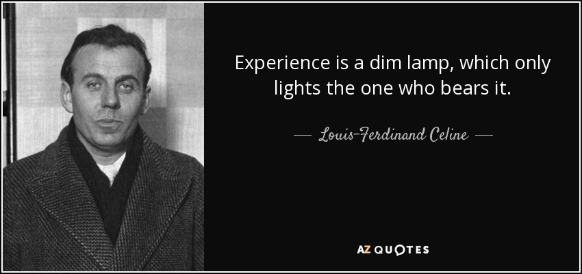 Experience is a dim lamp, which only lights the one who bears it. - Louis-Ferdinand Celine