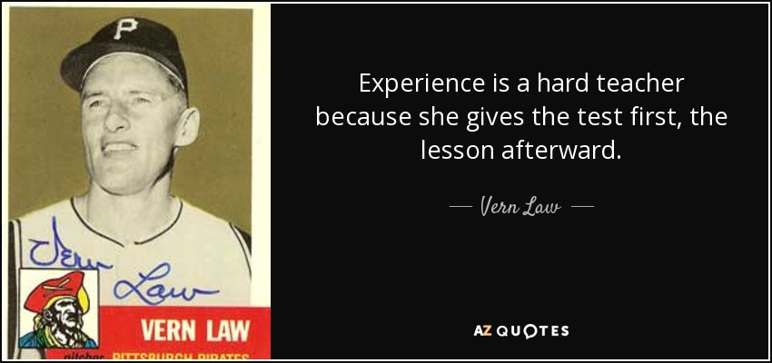Experience is a hard teacher because she gives the test first, the lesson afterward. - Vern Law