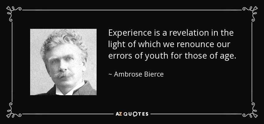 Experience is a revelation in the light of which we renounce our errors of youth for those of age. - Ambrose Bierce