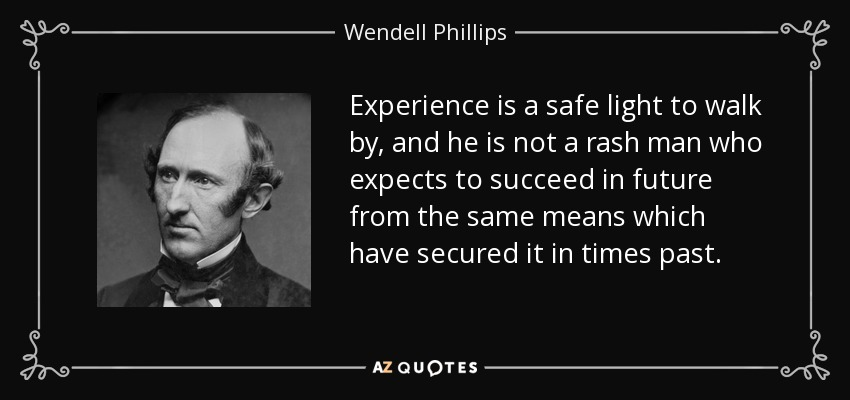 Experience is a safe light to walk by, and he is not a rash man who expects to succeed in future from the same means which have secured it in times past. - Wendell Phillips
