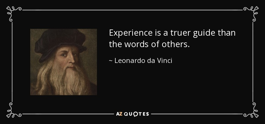 Experience is a truer guide than the words of others. - Leonardo da Vinci
