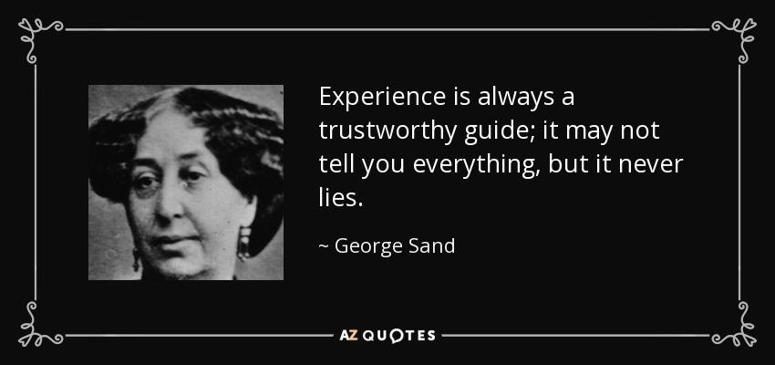 Experience is always a trustworthy guide; it may not tell you everything, but it never lies. - George Sand