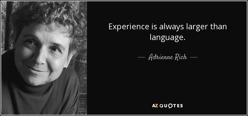 Experience is always larger than language. - Adrienne Rich
