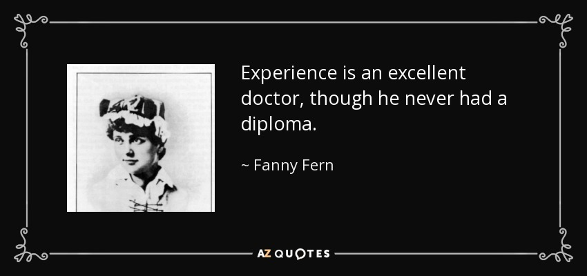 Experience is an excellent doctor, though he never had a diploma. - Fanny Fern