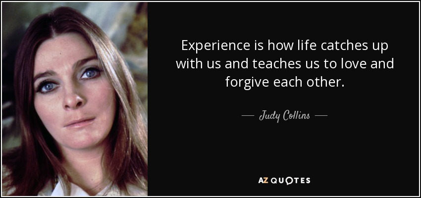 Experience is how life catches up with us and teaches us to love and forgive each other. - Judy Collins