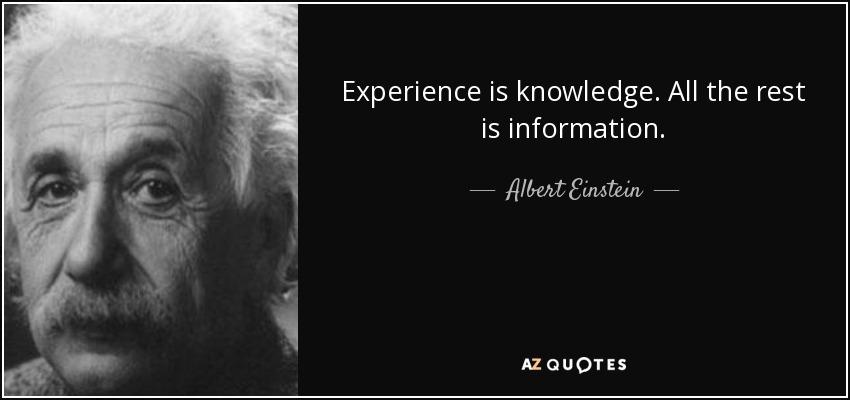 Experience is knowledge. All the rest is information. - Albert Einstein