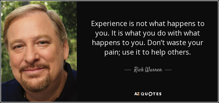 Experience is not what happens to you. It is what you do with what happens to you. Don't waste your pain; use it to help others. - Rick Warren
