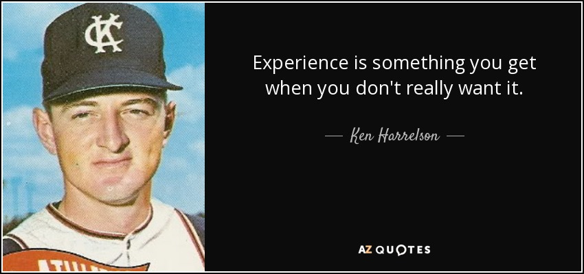 Experience is something you get when you don't really want it. - Ken Harrelson