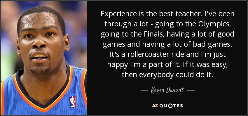 Experience is the best teacher. I've been through a lot - going to the Olympics, going to the Finals, having a lot of good games and having a lot of bad games. It's a rollercoaster ride and I'm just happy I'm a part of it. If it was easy, then everybody could do it. - Kevin Durant
