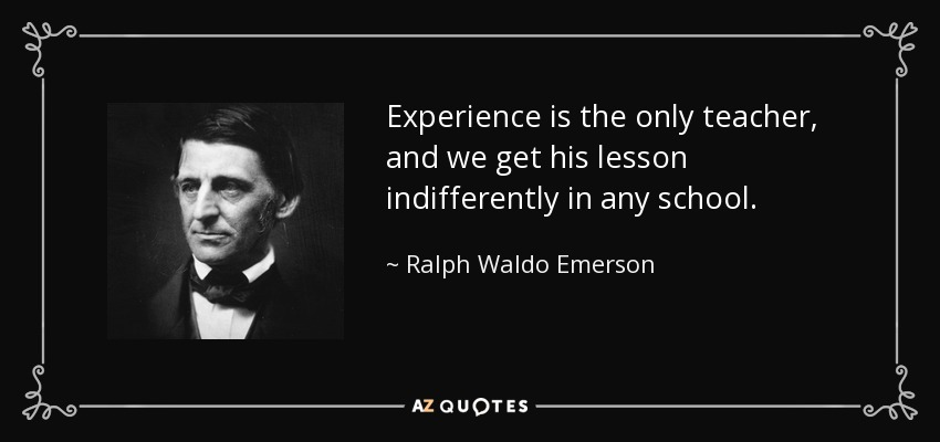 Experience is the only teacher, and we get his lesson indifferently in any school. - Ralph Waldo Emerson