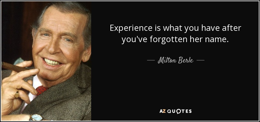 Experience is what you have after you've forgotten her name. - Milton Berle
